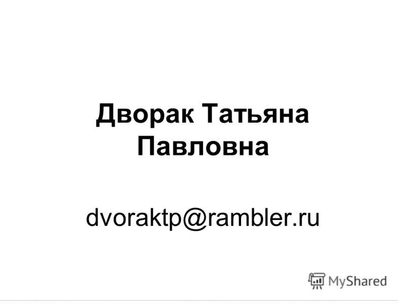 Дворак Татьяна Павловна dvoraktp@rambler.ru