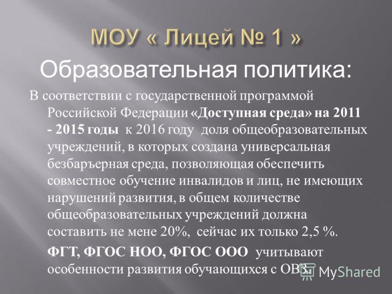 Образовательная политика: В соответствии с государственной программой Российской Федерации « Доступная среда » на 2011 - 2015 годы к 2016 году доля общеобразовательных учреждений, в которых создана универсальная безбаръерная среда, позволяющая обеспе