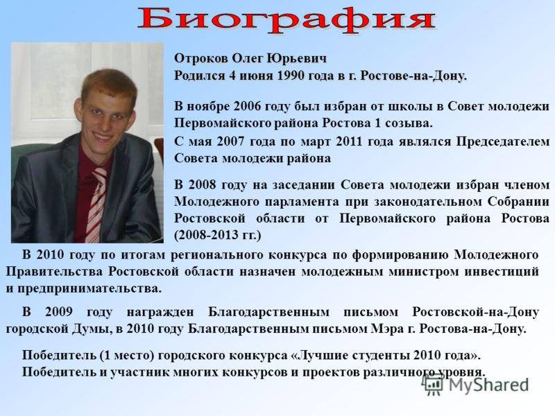 Отроков Олег Юрьевич Родился 4 июня 1990 года в г. Ростове-на-Дону. В ноябре 2006 году был избран от школы в Совет молодежи Первомайского района Ростова 1 созыва. С мая 2007 года по март 2011 года являлся Председателем Совета молодежи района В 2008 г