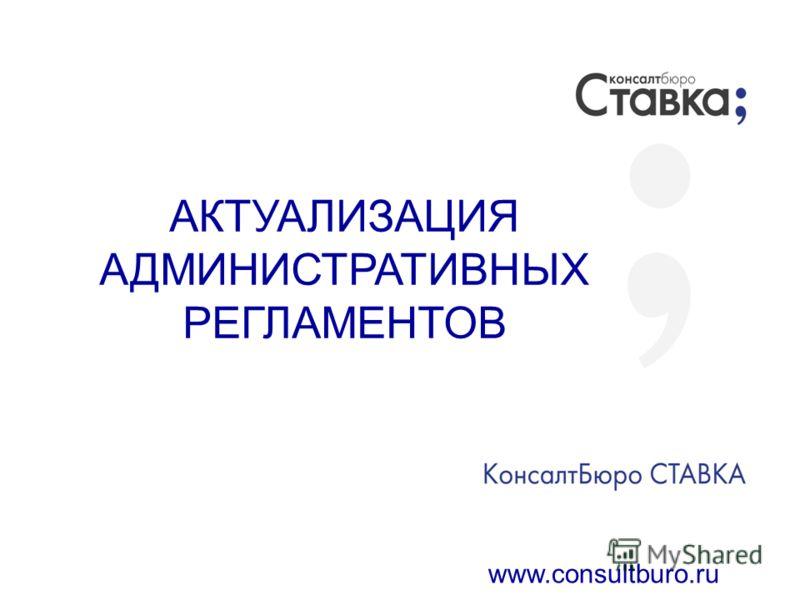 АКТУАЛИЗАЦИЯ АДМИНИСТРАТИВНЫХ РЕГЛАМЕНТОВ www.consultburo.ru