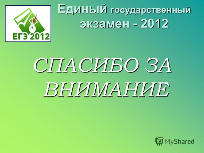 Единый государственный экзамен - 2012 СПАСИБО ЗА ВНИМАНИЕ