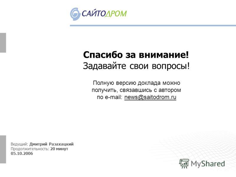 Спасибо за внимание! Задавайте свои вопросы! Ведущий: Дмитрий Разахацкий Продолжительность: 20 минут 05.10.2006 Полную версию доклада можно получить, связавшись с автором по e-mail: news@saitodrom.ru