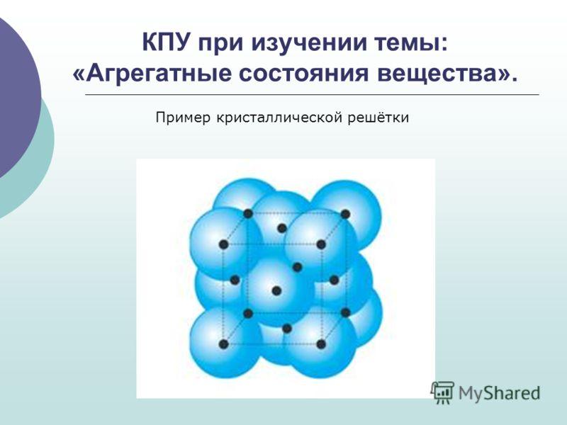 КПУ при изучении темы: «Агрегатные состояния вещества». Пример кристаллической решётки