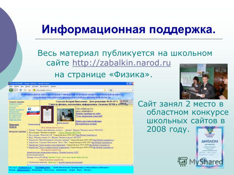 Информационная поддержка. Весь материал публикуется на школьном сайте http://zabalkin.narod.ruhttp://zabalkin.narod.ru на странице «Физика». Сайт занял 2 место в областном конкурсе школьных сайтов в 2008 году.