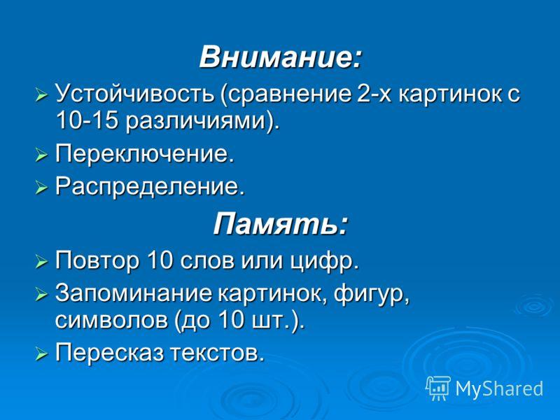 Внимание: Устойчивость (сравнение 2-х картинок с 10-15 различиями). Устойчивость (сравнение 2-х картинок с 10-15 различиями). Переключение. Переключение. Распределение. Распределение.Память: Повтор 10 слов или цифр. Повтор 10 слов или цифр. Запоминан