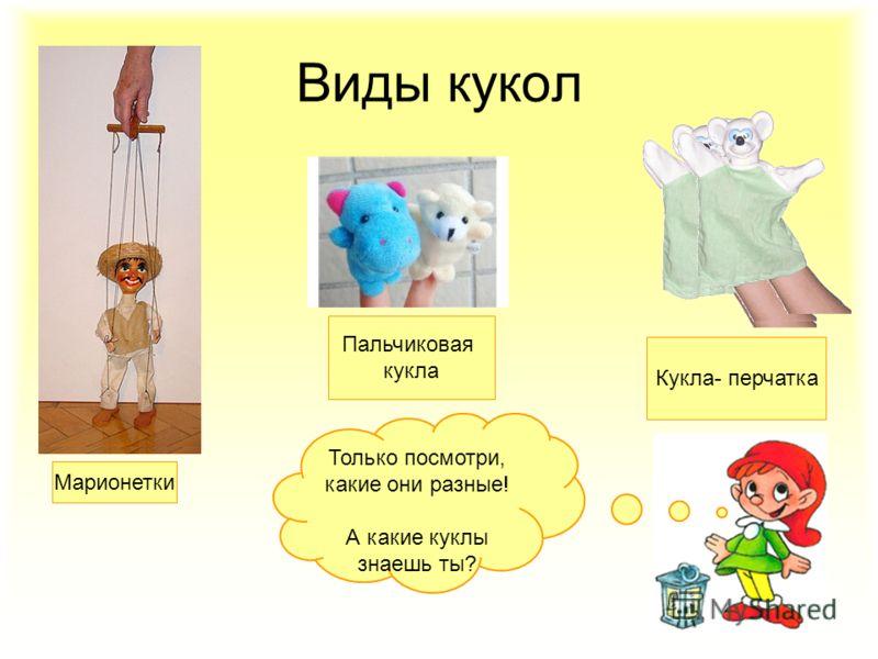 9 Виды кукол Марионетки Кукла- перчатка Пальчиковая кукла Только посмотри, какие они разные! А какие куклы знаешь ты? Марионетки