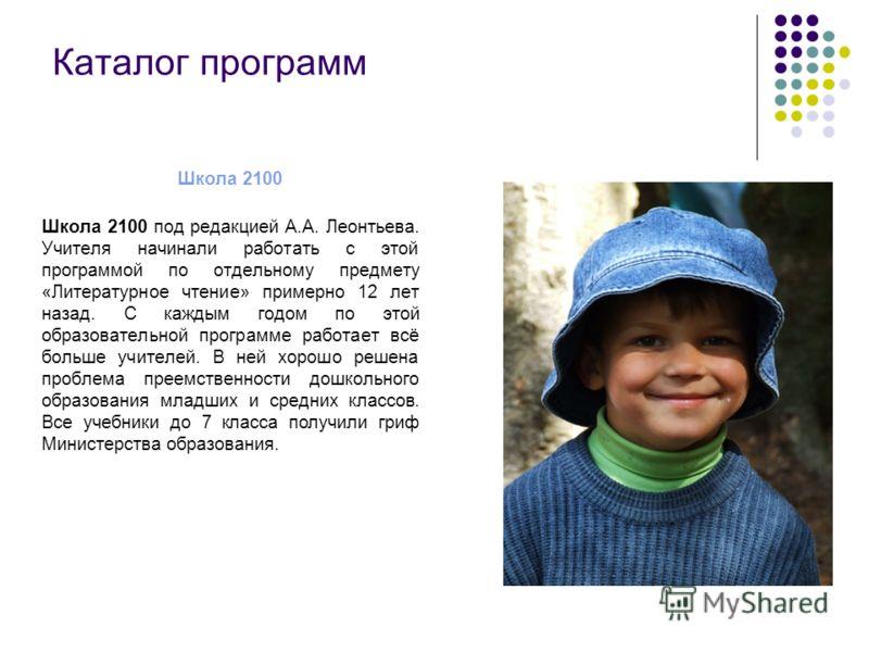 Каталог программ Школа 2100 Школа 2100 под редакцией А.А. Леонтьева. Учителя начинали работать с этой программой по отдельному предмету «Литературное чтение» примерно 12 лет назад. С каждым годом по этой образовательной программе работает всё больше