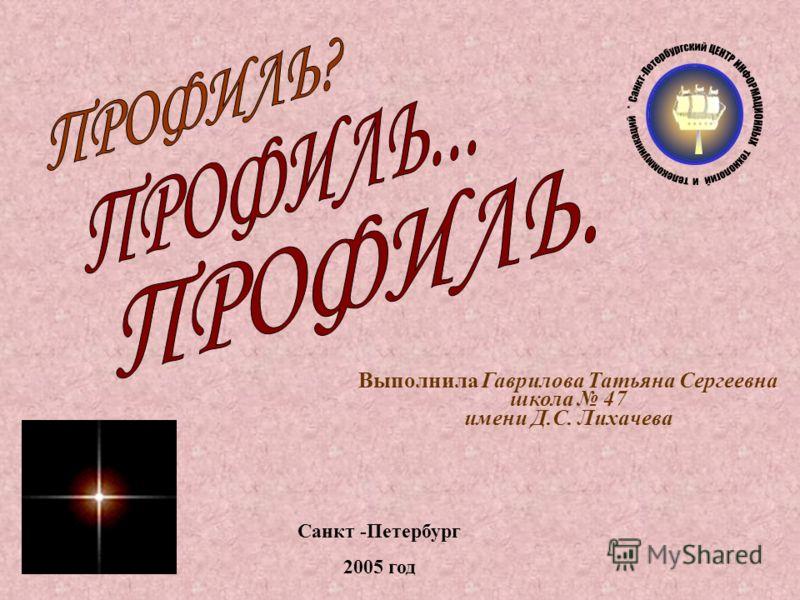 Выполнила Гаврилова Татьяна Сергеевна школа 47 имени Д.С. Лихачева Санкт -Петербург 2005 год