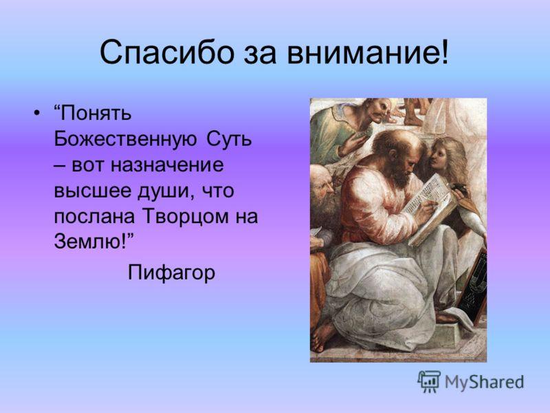 Спасибо за внимание! Понять Божественную Суть – вот назначение высшее души, что послана Творцом на Землю! Пифагор