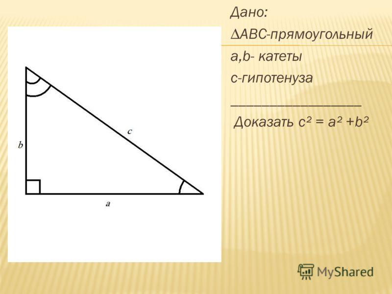 Дано: ABC-прямоугольный a,b- катеты с-гипотенуза _________________ Доказать с² = а² +b²