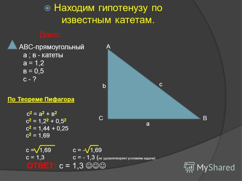 Находим гипотенузу по известным катетам. Дано: ABC-прямоугольный а ; в - катеты а = 1,2 в = 0,5 с - ? А ВС a b c По Теореме Пифагора с 2 = а 2 + в 2 с 2 = 1,2 2 + 0,5 2 с 2 = 1,44 + 0,25 с 2 = 1,69 с = 1,69 с = - 1,69 с = 1,3 с = - 1,3 ( не удовлетво