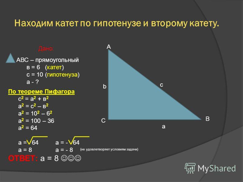 Находим катет по гипотенузе и второму катету. А b c С B a АВС – прямоугольный в = 6 (катет) с = 10 (гипотенуза) а - ? Дано: По теореме Пифагора с 2 = а 2 + в 2 а 2 = с 2 – в 2 а 2 = 10 2 – 6 2 а 2 = 100 – 36 а 2 = 64 а = 64 a = - 64 a = 8 a = - 8 ОТВ