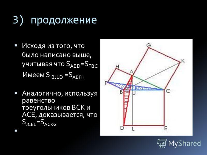 3) продолжение Исходя из того, что было написано выше, учитывая что S ABD =S FBC Имеем S BJLD =S ABFH Аналогично, используя равенство треугольников ВСК и АСЕ, доказывается, что S JCEL =S ACKG
