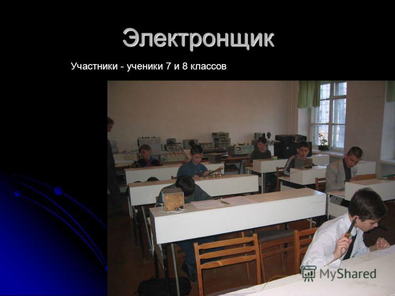 Электронщик Участники - ученики 7 и 8 классов