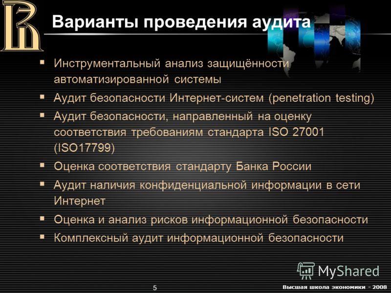 Высшая школа экономики - 2008 5 Варианты проведения аудита Инструментальный анализ защищённости автоматизированной системы Аудит безопасности Интернет-систем (penetration testing) Аудит безопасности, направленный на оценку соответствия требованиям ст