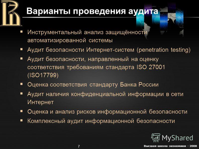 Высшая школа экономики - 2008 7 Варианты проведения аудита Инструментальный анализ защищённости автоматизированной системы Аудит безопасности Интернет-систем (penetration testing) Аудит безопасности, направленный на оценку соответствия требованиям ст