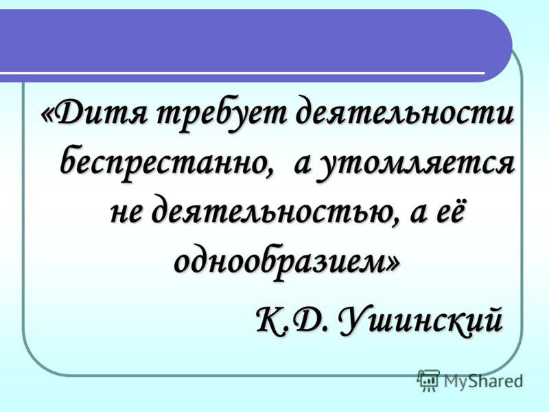«Дитя требует деятельности беспрестанно, а утомляется не деятельностью, а её однообразием» К.Д. Ушинский