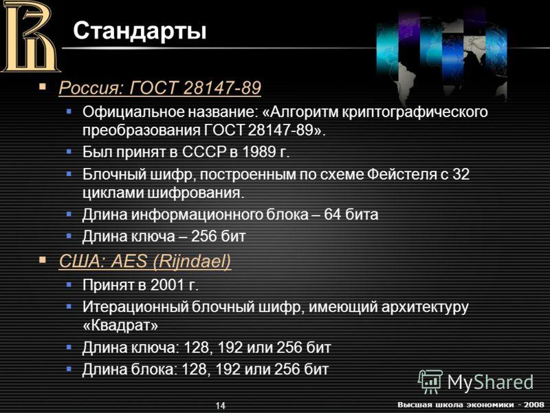 Высшая школа экономики - 2008 14 Стандарты Россия: ГОСТ 28147-89 Официальное название: «Алгоритм криптографического преобразования ГОСТ 28147-89». Был принят в СССР в 1989 г. Блочный шифр, построенным по схеме Фейстеля с 32 циклами шифрования. Длина
