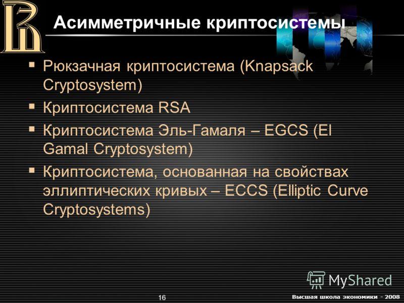 Высшая школа экономики - 2008 16 Асимметричные криптосистемы Рюкзачная криптосистема (Knapsack Cryptosystem) Криптосистема RSA Криптосистема Эль-Гамаля – EGCS (El Gamal Cryptosystem) Криптосистема, основанная на свойствах эллиптических кривых – ECCS