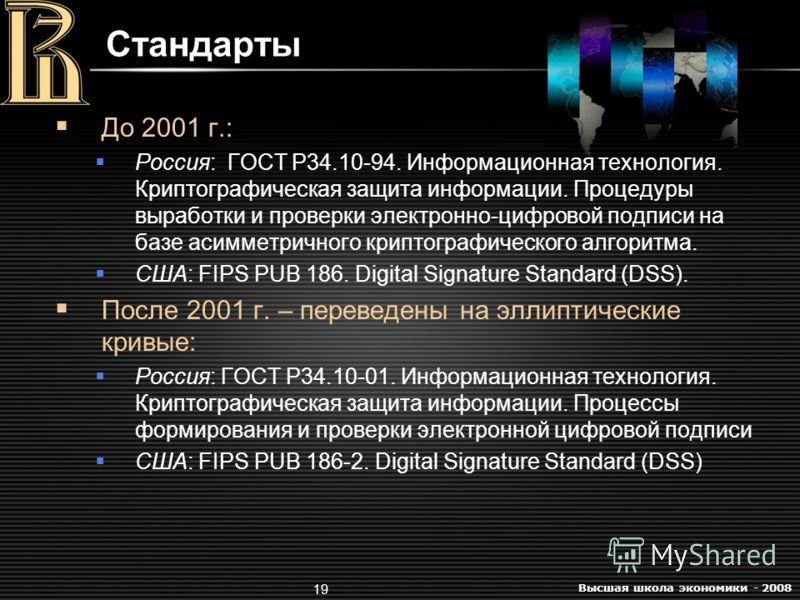 Высшая школа экономики - 2008 19 Стандарты До 2001 г.: Россия: ГОСТ Р34.10-94. Информационная технология. Криптографическая защита информации. Процедуры выработки и проверки электронно-цифровой подписи на базе асимметричного криптографического алгори