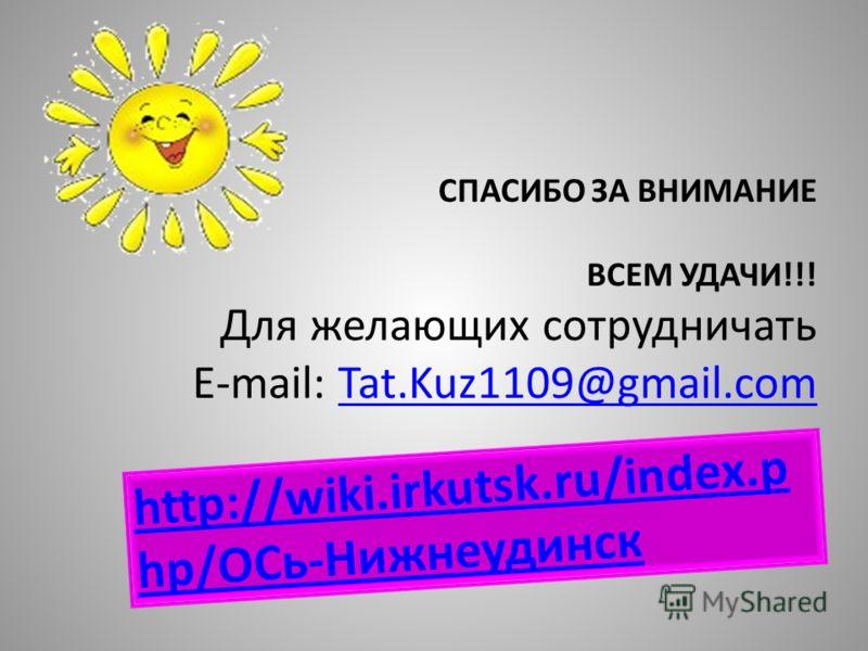 СПАСИБО ЗА ВНИМАНИЕ ВСЕМ УДАЧИ!!! Для желающих сотрудничать E-mail: Tat.Kuz1109@gmail.comTat.Kuz1109@gmail.com http://wiki.irkutsk.ru/index.p hp/ОСь-Нижнеудинск
