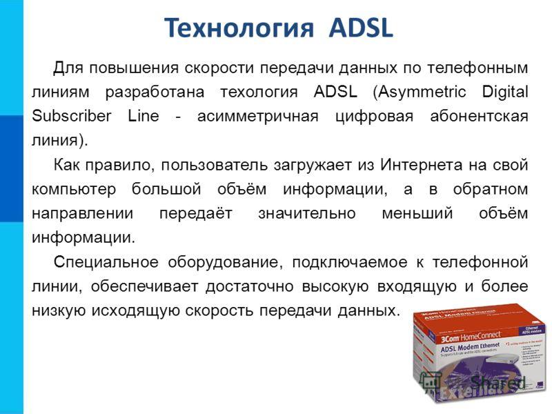 Технология ADSL Для повышения скорости передачи данных по телефонным линиям разработана техология ADSL (Asymmetric Digital Subscriber Line - асимметричная цифровая абонентская линия). Как правило, пользователь загружает из Интернета на свой компьютер
