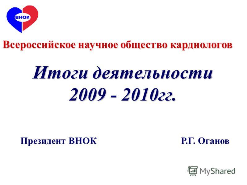 Итоги деятельности 2009 - 2010гг. Всероссийское научное общество кардиологов Президент ВНОК Р.Г. Оганов