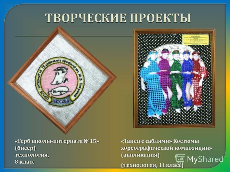 « Герб школы - интерната 15» ( бисер ) технология, 8 класс « Танец с саблями » Костюмы хореографической композиции » ( аппликация ) ( технология, 11 класс )
