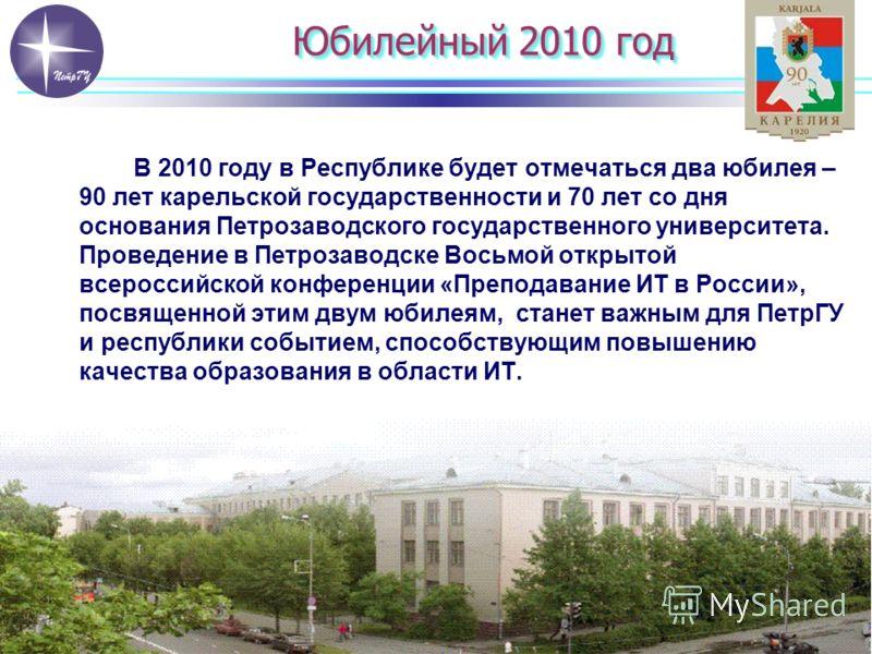 Юбилейный 2010 год В 2010 году в Республике будет отмечаться два юбилея – 90 лет карельской государственности и 70 лет со дня основания Петрозаводского государственного университета. Проведение в Петрозаводске Восьмой открытой всероссийской конференц
