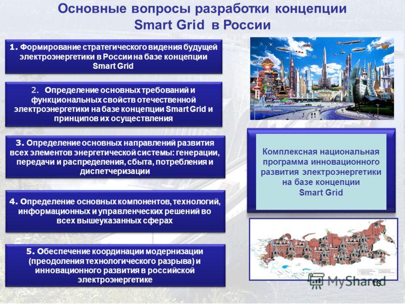 16 Основные вопросы разработки концепции Smart Grid в России 1. Формирование стратегического видения будущей электроэнергетики в России на базе концепции Smart Grid 2. О пределение основных требований и функциональных свойств отечественной электроэне