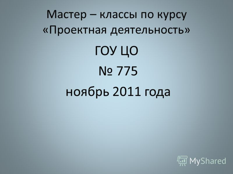 Мастер – классы по курсу «Проектная деятельность» ГОУ ЦО 775 ноябрь 2011 года