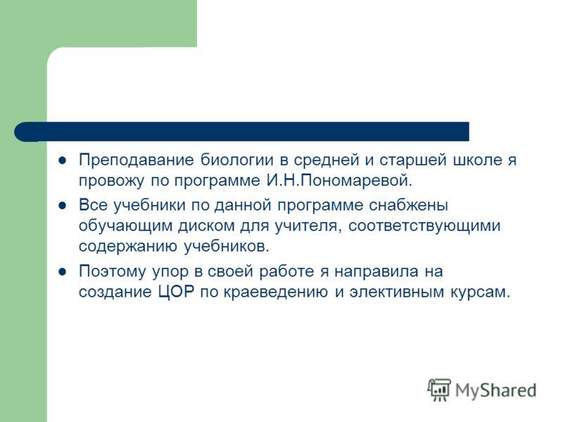 Преподавание биологии в средней и старшей школе я провожу по программе И.Н.Пономаревой. Все учебники по данной программе снабжены обучающим диском для учителя, соответствующими содержанию учебников. Поэтому упор в своей работе я направила на создание