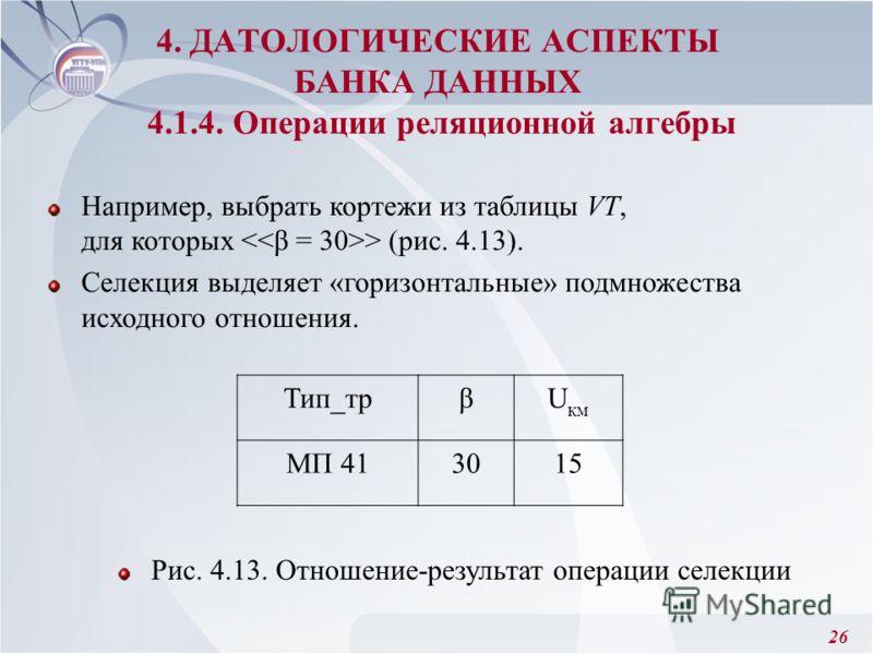 26 4. ДАТОЛОГИЧЕСКИЕ АСПЕКТЫ БАНКА ДАННЫХ 4.1.4. Операции реляционной алгебры Рис. 4.13. Отношение-результат операции селекции Например, выбрать кортежи из таблицы VT, для которых > (рис. 4.13). Селекция выделяет «горизонтальные» подмножества исходно