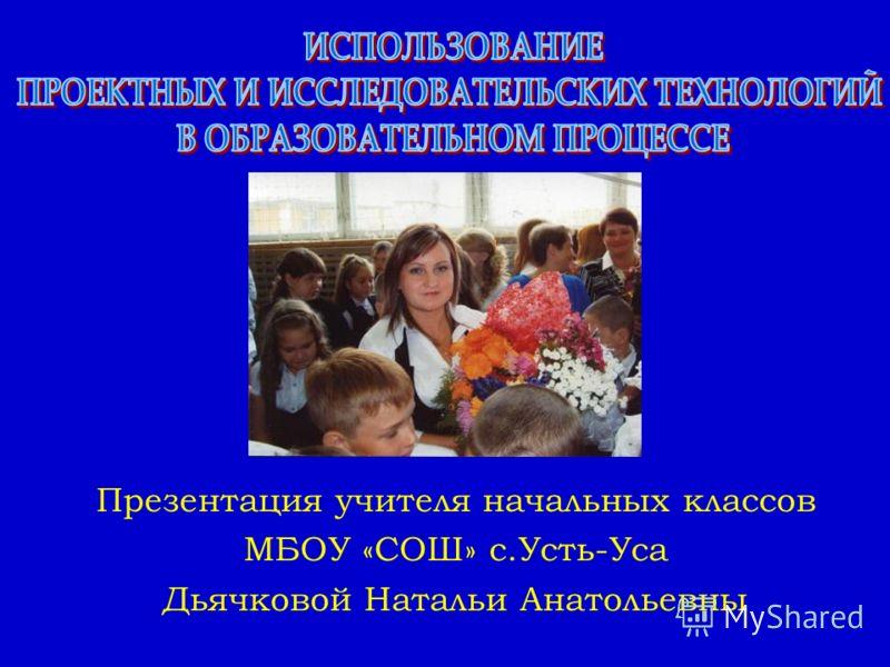 Презентация учителя начальных классов МБОУ «СОШ» с.Усть-Уса Дьячковой Натальи Анатольевны