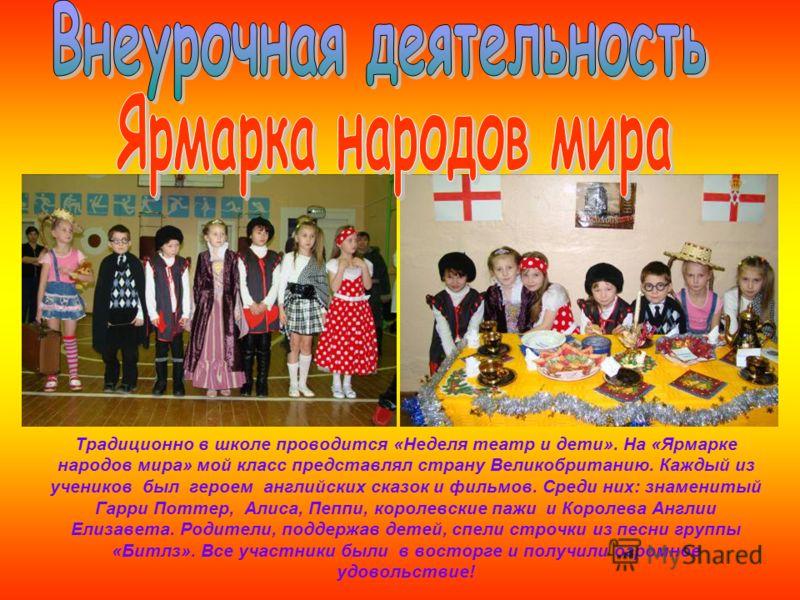 Традиционно в школе проводится «Неделя театр и дети». На «Ярмарке народов мира» мой класс представлял страну Великобританию. Каждый из учеников был героем английских сказок и фильмов. Среди них: знаменитый Гарри Поттер, Алиса, Пеппи, королевские пажи