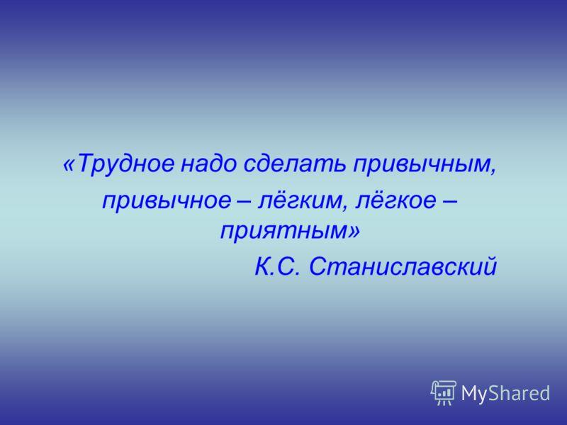 «Трудное надо сделать привычным, привычное – лёгким, лёгкое – приятным» К.С. Станиславский