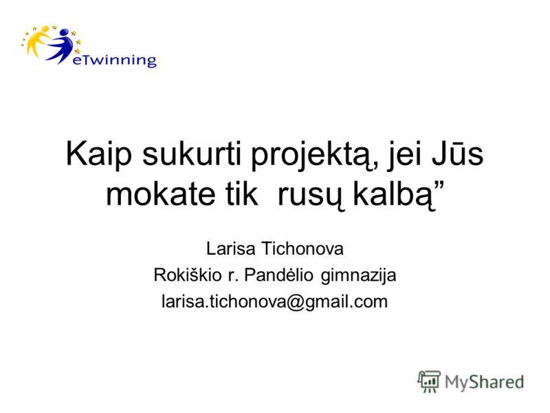Kaip sukurti projektą, jei Jūs mokate tik rusų kalbą Larisa Tichonova Rokiškio r. Pandėlio gimnazija larisa.tichonova@gmail.com