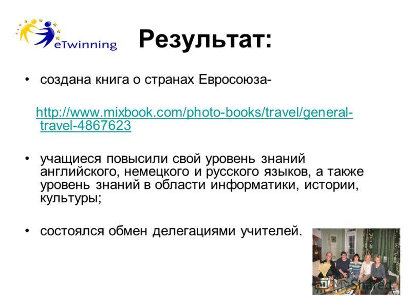 Результат: cоздана книга о странах Евросоюза- http://www.mixbook.com/photo-books/travel/general- travel-4867623http://www.mixbook.com/photo-books/travel/general- travel-4867623 учащиеся повысили свой уровень знаний английского, немецкого и русского я