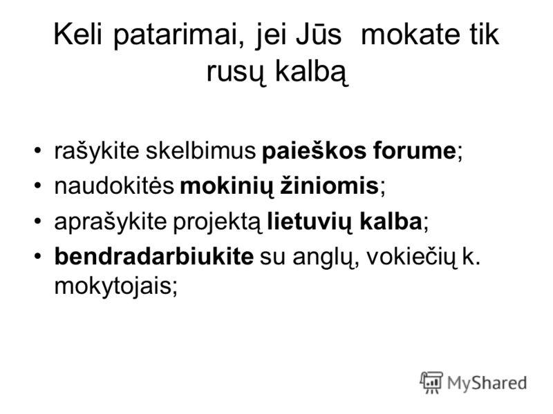 Keli patarimai, jei Jūs mokate tik rusų kalbą rašykite skelbimus paieškos forume; naudokitės mokinių žiniomis; aprašykite projektą lietuvių kalba; bendradarbiukite su anglų, vokiečių k. mokytojais;