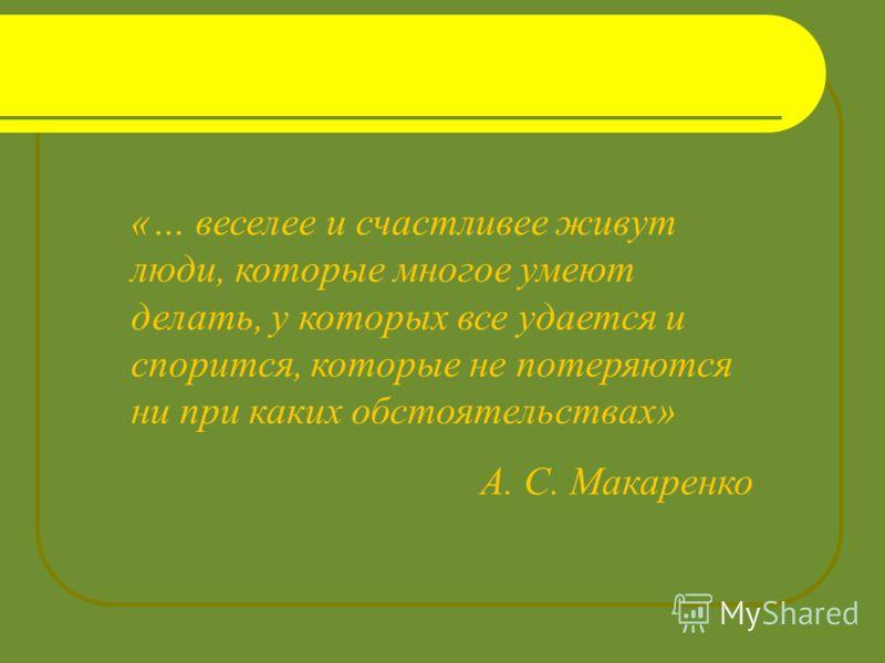 «… веселее и счастливее живут люди, которые многое умеют делать, у которых все удается и спорится, которые не потеряются ни при каких обстоятельствах» А. С. Макаренко