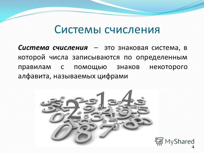 Системы счисления Система счисления – это знаковая система, в которой числа записываются по определенным правилам с помощью знаков некоторого алфавита, называемых цифрами 4