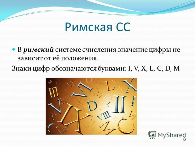 Римская СС В римский системе счисления значение цифры не зависит от её положения. Знаки цифр обозначаются буквами: I, V, X, L, C, D, M 8