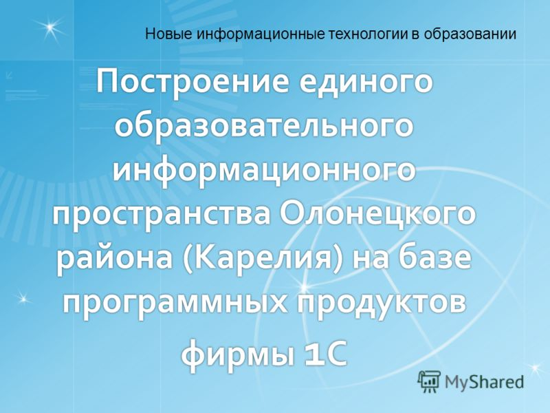 Построение единого образовательного информационного пространства Олонецкого района (Карелия) на базе программных продуктов фирмы 1 С Новые информационные технологии в образовании