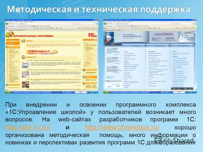 Методическая и техническая поддержка При внедрении и освоении программного комплекса «1С:Упроавление школой» у пользователей возникает много вопросов. На web-cайтах разработчиков программ 1С: http://obr.1c.ru/ и http://www.chronobus.ru/ хорошо органи