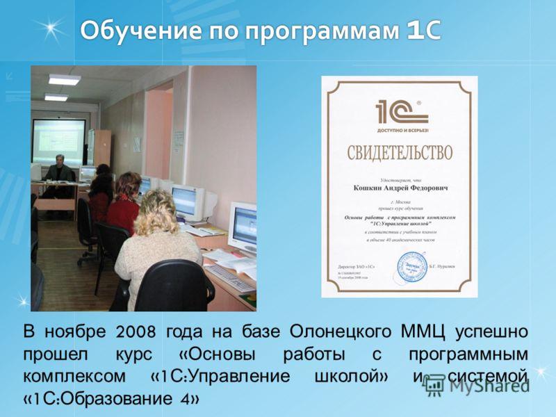 Обучение по программам 1 С В ноябре 2008 года на базе Олонецкого ММЦ успешно прошел курс « Основы работы с программным комплексом «1 С : Управление школой » и системой «1 С : Образование 4»