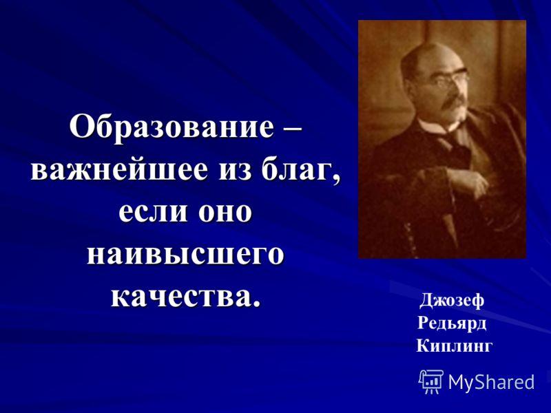 Образование – важнейшее из благ, если оно наивысшего качества. Джозеф Редьярд Киплинг