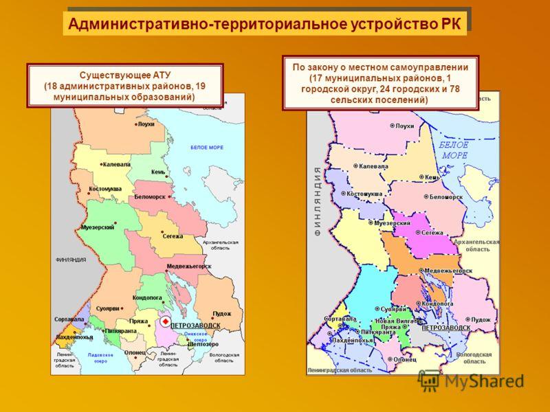 Административно-территориальное устройство РК Существующее АТУ (18 административных районов, 19 муниципальных образований). По закону о местном самоуправлении (17 муниципальных районов, 1 городской округ, 24 городских и 78 сельских поселений).