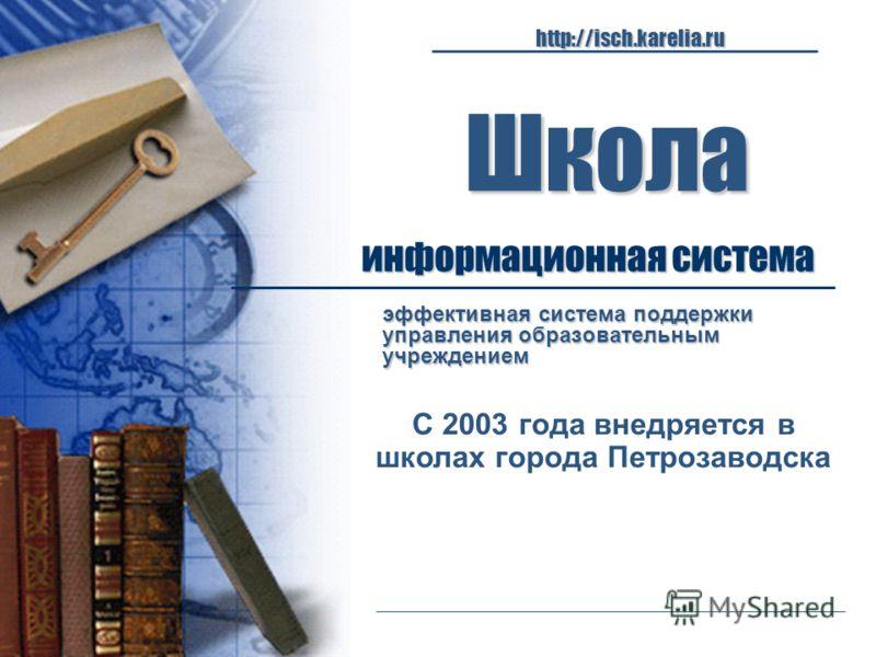 Школа эффективная система поддержки управления образовательным учреждением информационная система http://isch.karelia.ru С 2003 года внедряется в школах города Петрозаводска