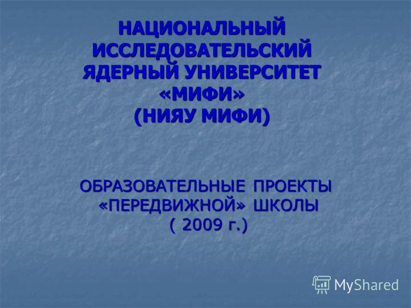 НАЦИОНАЛЬНЫЙ ИССЛЕДОВАТЕЛЬСКИЙ ЯДЕРНЫЙ УНИВЕРСИТЕТ «МИФИ» (НИЯУ МИФИ) ОБРАЗОВАТЕЛЬНЫЕ ПРОЕКТЫ «ПЕРЕДВИЖНОЙ» ШКОЛЫ ( 2009 г.)