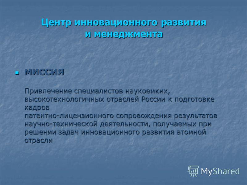 Центр инновационного развития и менеджмента МИССИЯ Привлечение специалистов наукоемких, высокотехнологичных отраслей России к подготовке кадров патентно-лицензионного сопровождения результатов научно-технической деятельности, получаемых при решении з